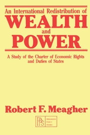 An International Redistribution of Wealth and Power: A Study of the Charter of Economic Rights and Duties of States ebook by Meagher, Robert F.