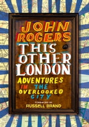 This Other London: Adventures in the Overlooked City ebook by John Rogers,Russell Brand
