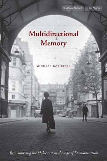Multidirectional Memory - Remembering the Holocaust in the Age of Decolonization ebook by Michael Rothberg