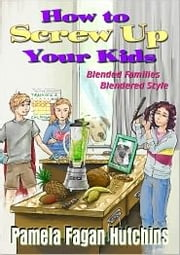 How to Screw Up Your Kids - Blended Families, Blendered Style ebook by Pamela Fagan Hutchins