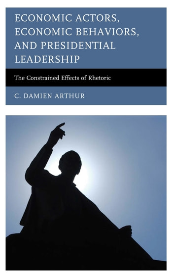 Economic Actors, Economic Behaviors, and Presidential Leadership - The Constrained Effects of Rhetoric ebook by C. Damien Arthur
