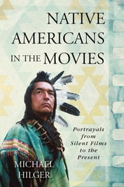 Native Americans in the Movies - Portrayals from Silent Films to the Present ebook by Michael Hilger