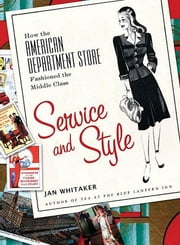 Service and Style - How the American Department Store Fashioned the Middle Class ebook by Jan Whitaker
