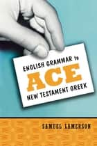 English Grammar to Ace New Testament Greek ebook by Samuel Lamerson