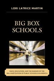 Big Box Schools - Race, Education, and the Danger of the Wal-Martization of Public Schools in America ebook by Lori Latrice Martin