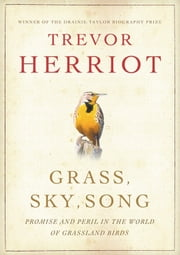 Grass, Sky, Song - Promise and Peril in the World of Grassland Birds ebook by Trevor Herriot