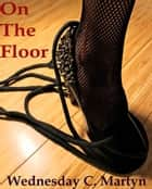 On The Floor: A Tish Adams Erotic Short Story - Episode #2 ebook by Wednesday Martyn