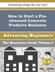 How to Start a Pre-stressed Concrete Products Business (Beginners Guide) ebook by Margot Millard,Sam Enrico