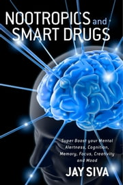 Nootropics and Smart Drugs - Super Boost your Mental Alertness, Cognition, Memory, Focus, Creativity and Mood ebook by Jay Siva