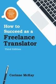 How to Succeed as a Freelance Translator, Third Edition ebook by Corinne McKay,Jost Zetzsche