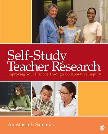 Self-Study Teacher Research - Improving Your Practice Through Collaborative Inquiry ebook by Anastasia P. Samaras