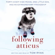 Following Atticus - Forty-Eight High Peaks, One Little Dog, and an Extraordinary Friendship audiobook by Tom Ryan