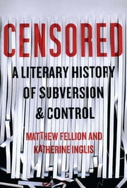Censored - A Literary History of Subversion and Control ebook by Matthew Fellion, Katherine Inglis