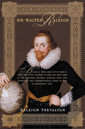 Sir Walter Raleigh - Being a True and Vivid Account of the Life and Times of the Explorer, Soldier, Scholar, Poet, and Courtier--The Controversial Hero of the Elizabethian Age ebook by Raleigh Trevelyan