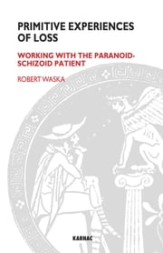Primitive Experiences of Loss - Working with the Paranoid-Schizoid Patient ebook by Robert Waska