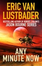 Any Minute Now eBook by Eric Van Lustbader