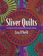 Sliver Quilts - 11 Projects • Easy Technique for Dynamic Results ebook by Lisa O'Neill