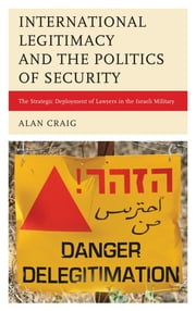 International Legitimacy and the Politics of Security - The Strategic Deployment of Lawyers in the Israeli Military ebook by Alan Craig