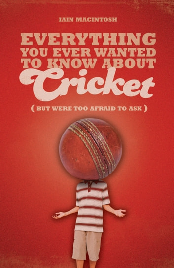 Everything You Ever Wanted to Know About Cricket But Were too Afraid to Ask eBook by Iain Macintosh