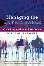 Managing the Unthinkable - Crisis Preparation and Response for Campus Leaders ebook by Gretchen M. Bataille,Diana I. Cordova,John G. Peters
