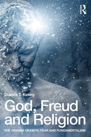 God, Freud and Religion - The origins of faith, fear and fundamentalism ebook by Dianna T. Kenny