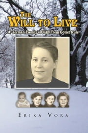 The Will to Live - A German Family's Flight from Soviet Rule ebook by Erika Vora