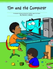 Tim and the Computer: A computer training storybook for Toddlers - ages 2 to 4 ebook by Dennis E. Adonis
