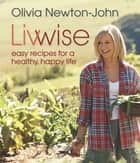 Livwise - Easy Recipes for a Healthy, Happy Life ebooks by Olivia Newton-John