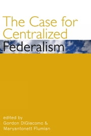 The Case for Centralized Federalism ebook by Gordon DiGiacomo, Maryantonett Flumian