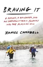 Braving It - A Father, a Daughter, and an Unforgettable Journey into the Alaskan Wild ebook by James Campbell