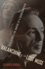 Balanchine & the Lost Muse - Revolution & the Making of a Choreographer ebook by Elizabeth Kendall