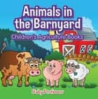 Animals in the Barnyard - Children's Agriculture Books ebook by Baby Professor