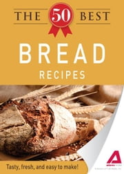 The 50 Best Bread Recipes: Tasty, fresh, and easy to make! ebook by Adams Media