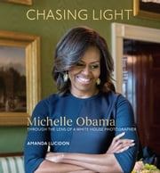 Chasing Light - Michelle Obama Through the Lens of a White House Photographer ebook by Amanda Lucidon