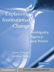 Explaining Institutional Change - Ambiguity, Agency, and Power ebook by James  Mahoney,Kathleen Thelen