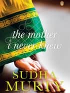 The Mother I Never Knew - Two Novellas ebook by Sudha Murty
