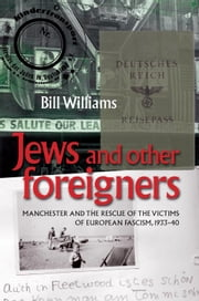 Jews and other foreigners: Manchester and the rescue of the victims of European Fascism, 1933-40 ebook by Bill Williams