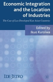 Economic Integration and the Location of Industries - The Case of Less Developed East Asian Countries ebook by Ikuo Kuroiwa