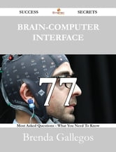 Brain-Computer Interface 77 Success Secrets - 77 Most Asked Questions On Brain-Computer Interface - What You Need To Know ebook by Brenda Gallegos