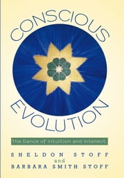 Conscious Evolution - The Dance of Intuition and Intellect. ebook by Sheldon Stoff and Barbara Smith Stoff