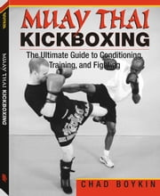 Muay Thai Kickboxing: The Ultimate Guide To Conditioning, Training, And Fighting ebook by Boykin, Chad