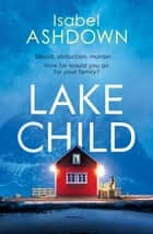 Lake Child - A twisty psychological thriller you won't be able to put down eBook by Isabel Ashdown