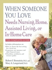 When Someone You Love Needs Nursing Home, Assisted Living, or In-Home Care ebook by Robert F. Bornstein, PhD,Mary A. Languirand, PhD