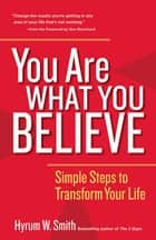 You Are What You Believe - Simple Steps to Transform Your Life ebook by Hyrum W. Smith, Ken Blanchard