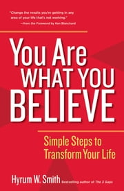 You Are What You Believe - Simple Steps to Transform Your Life ebook by Hyrum W. Smith,Ken Blanchard