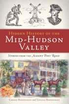 Hidden History of the Mid-Hudson Valley - Stories from the Albany Post Road ebook by Carney Rhinevault, Tatiana Rhinevault