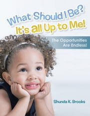 What Should I Be? It's All Up to Me! - The Opportunities Are Endless! ebook by Shunda K. Brooks
