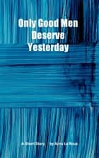 Only Good Men Deserve Yesterday: A Short Strory ebook by Arno Le Roux