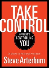 Take Control of What's Controlling You - A Guide to Personal Freedom ebook by Stephen Arterburn