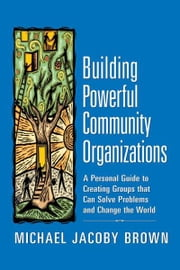 Building Powerful Community Organizations: A Personal Guide to Creating Groups That Can Solve Problems and Change the World ebook by Brown, Michael Jacoby